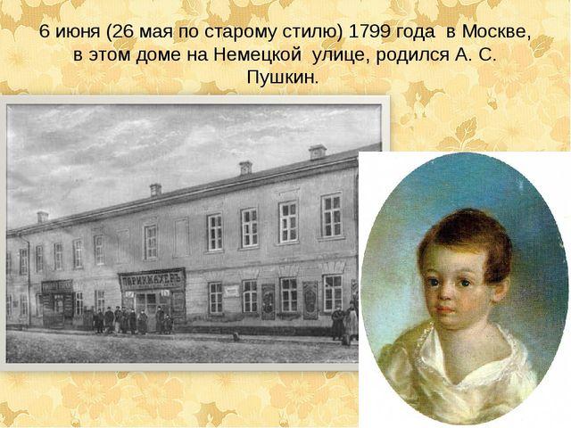 6 июня (26 мая по старому стилю) 1799 года в Москве, в этом доме на Немецкой...
