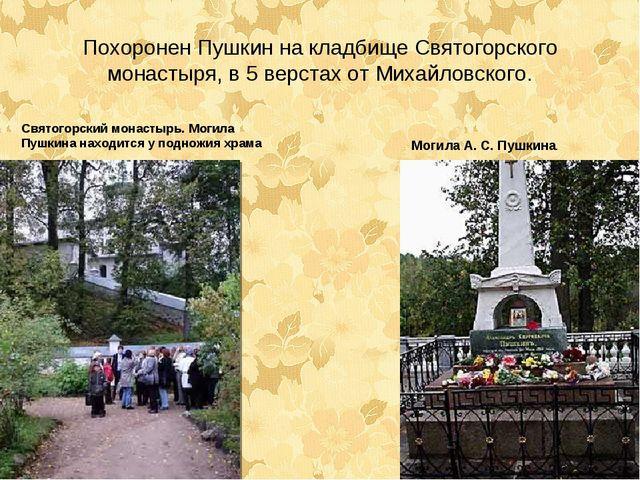 Похоронен Пушкин на кладбище Святогорского монастыря, в 5 верстах от Михайлов...