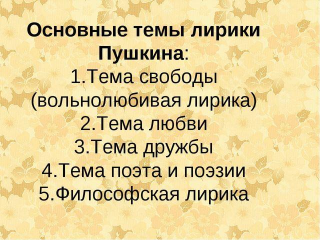 Основные темы лирики Пушкина: Тема свободы (вольнолюбивая лирика) Тема любви...