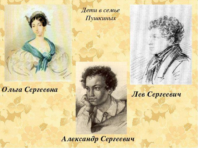 Дети в семье Пушкиных Ольга Сергеевна Лев Сергеевич Александр Сергеевич