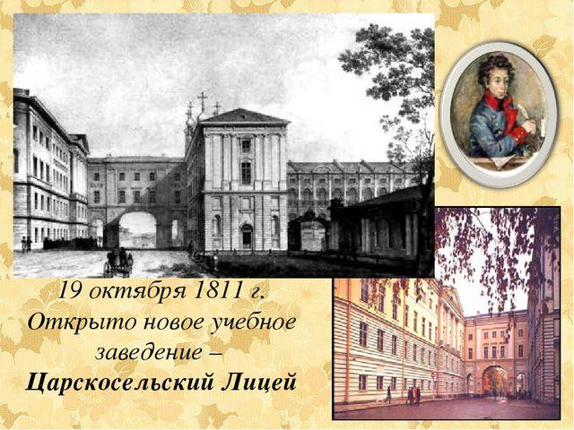 19 октября 1811 г. Открыто новое учебное заведение – Царскосельский Лицей