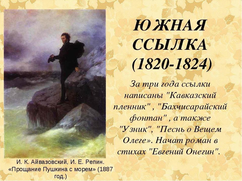 """ЮЖНАЯ ССЫЛКА (1820-1824) За три года ссылки написаны """"Кавказский пленник"""" , """"..."""