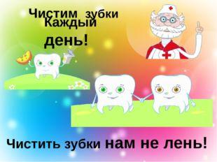Чистим зубки Чистить зубки нам не лень! Каждый день!