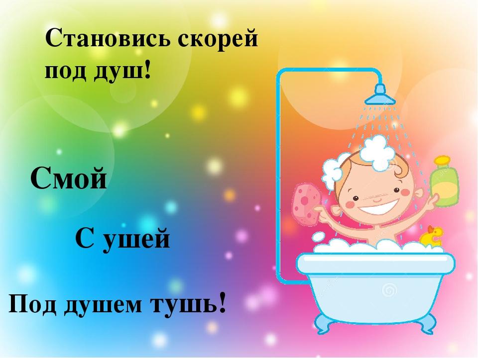 Становись скорей под душ! Под душем тушь! Смой С ушей