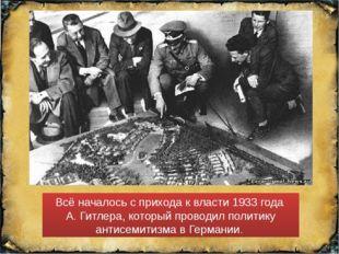 Всё началось с прихода к власти 1933 года А. Гитлера, который проводил полити