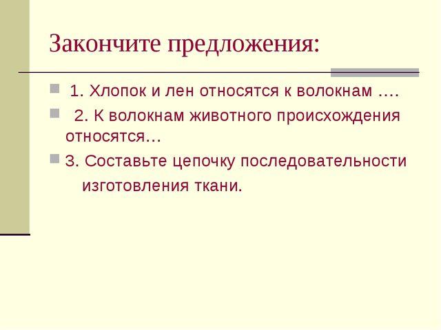 Закончите предложения: 1. Хлопок и лен относятся к волокнам …. 2. К волокнам...