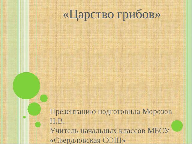 «Царство грибов» Презентацию подготовила Морозов Н.В. Учитель начальных класс...