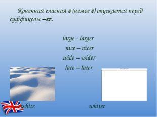 Конечная гласная е (немое е) опускается перед суффиксом –еr. large - larger