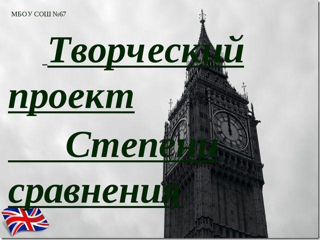 МБОУ СОШ №67 Творческий проект Степени сравнения прилагательных в английском...