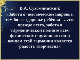 В.А. Сухомлинский: «Забота о человеческом здоровье, тем более здоровье ребёнк
