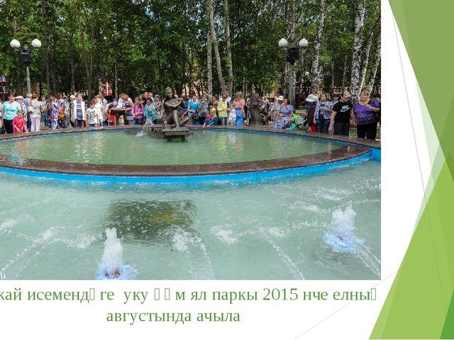 Г.Тукай исемендәге уку һәм ял паркы 2015 нче елның августында ачыла