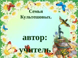 Семья Культешовых. автор: учитель начальных классов Культешова Елена Николаев