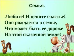 Семья. Любите! И цените счастье! Оно рождается в семье, Что может быть ее до