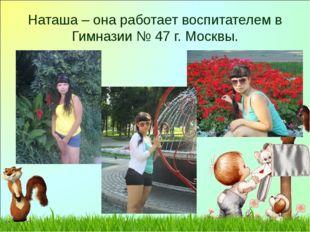 Наташа – она работает воспитателем в Гимназии № 47 г. Москвы.