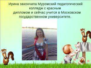Ирина закончила Муромский педагогический колледж с красным дипломом и сейчас