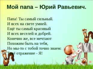 Мой папа – Юрий Равьевич. Папа! Ты самый сильный. И всех на свете умней. Ещё