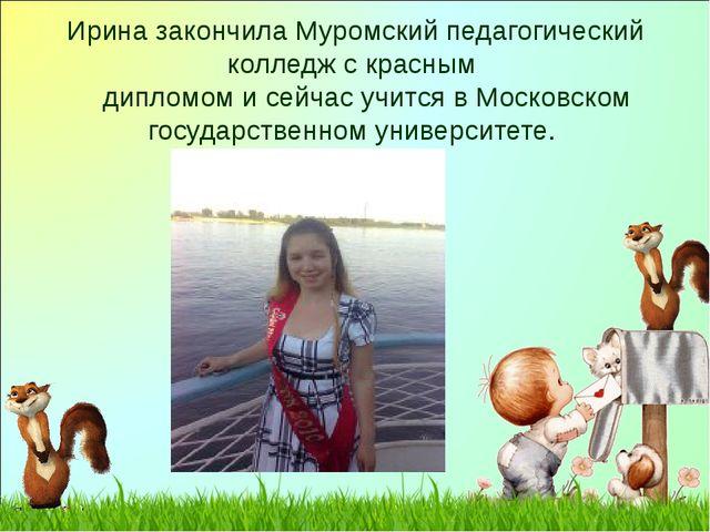 Ирина закончила Муромский педагогический колледж с красным дипломом и сейчас...