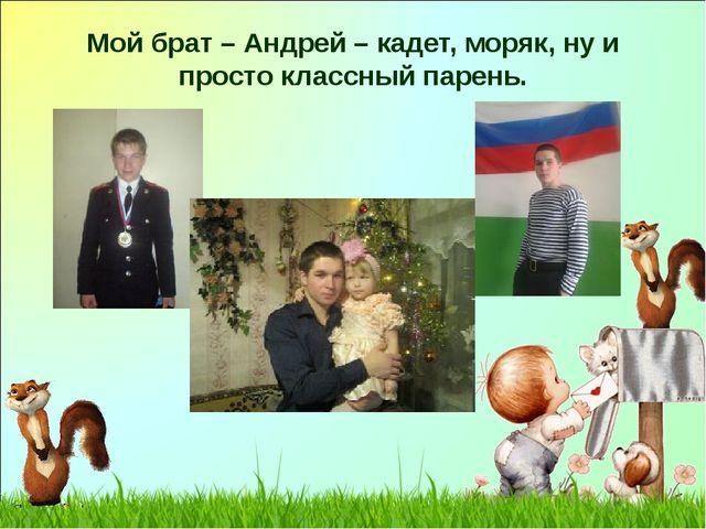 Мой брат – Андрей – кадет, моряк, ну и просто классный парень.
