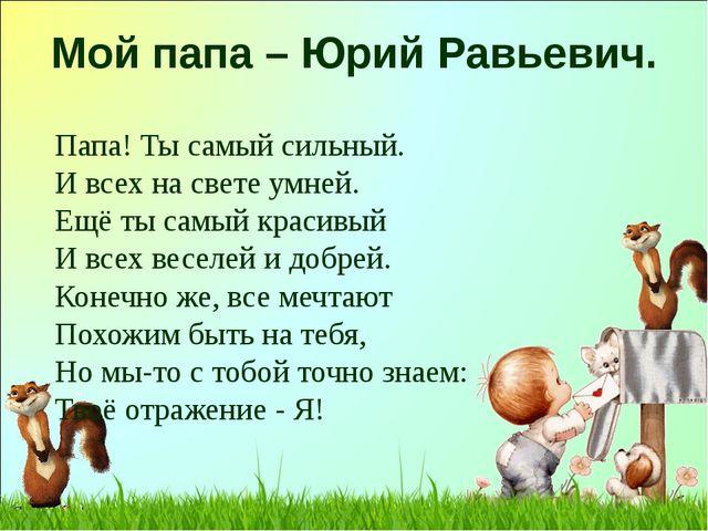 Мой папа – Юрий Равьевич. Папа! Ты самый сильный. И всех на свете умней. Ещё...