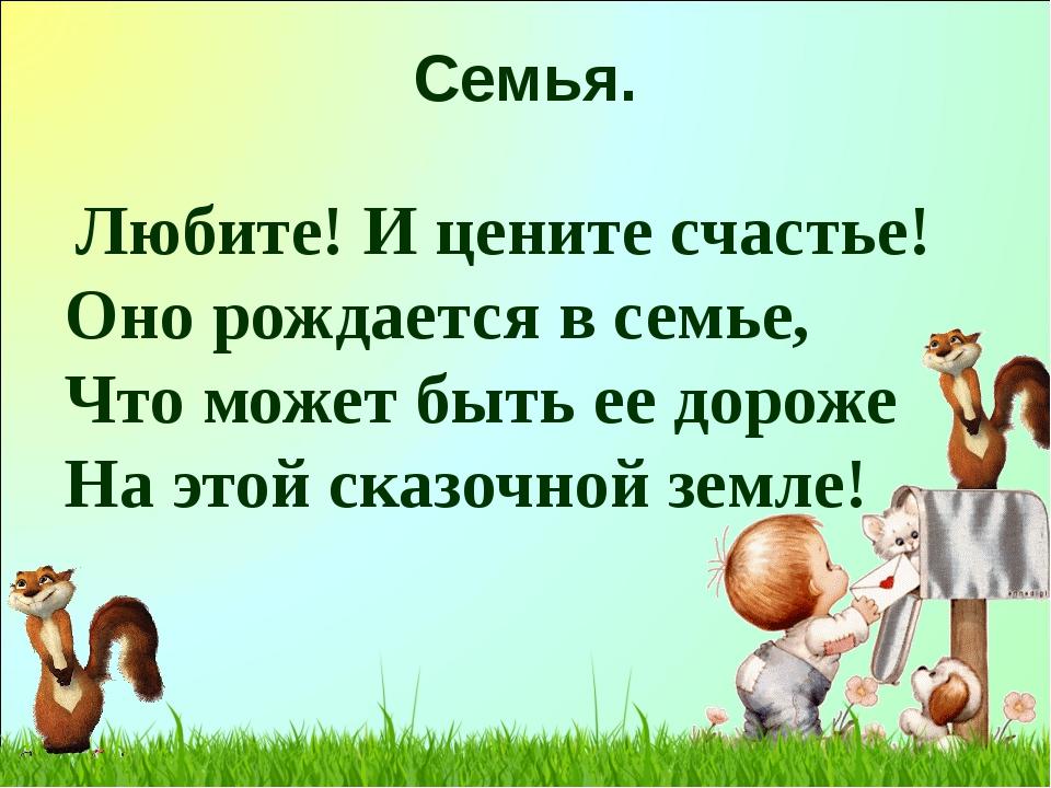 Семья. Любите! И цените счастье! Оно рождается в семье, Что может быть ее до...