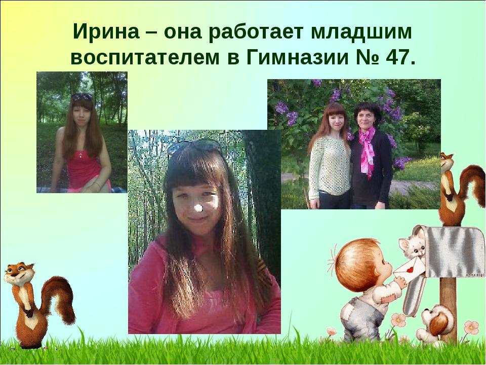 Ирина – она работает младшим воспитателем в Гимназии № 47.