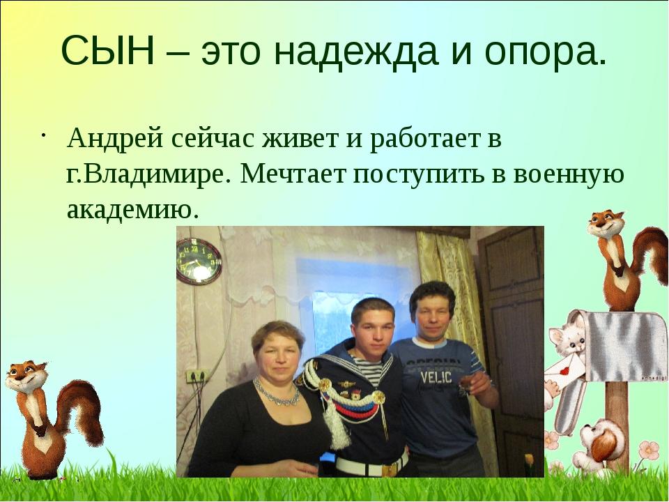 СЫН – это надежда и опора. Андрей сейчас живет и работает в г.Владимире. Мечт...