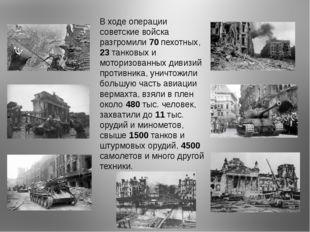 В ходе операции советские войска разгромили 70 пехотных, 23 танковых и мотори