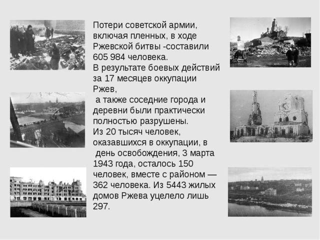 Потери советской армии, включая пленных, в ходе Ржевской битвы -составили 605...