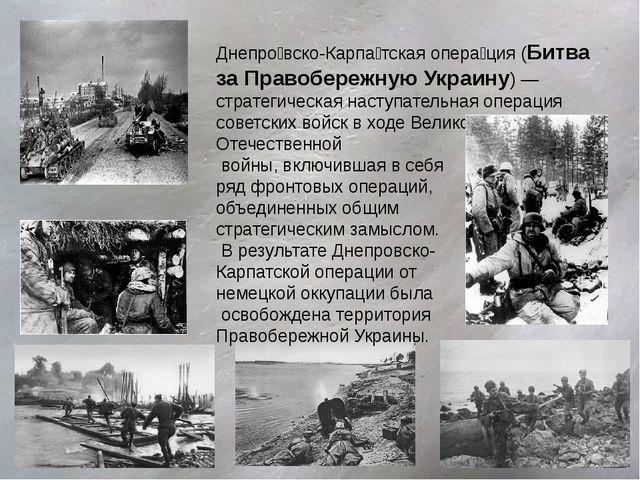 Днепро́вско-Карпа́тская опера́ция (Битва за Правобережную Украину) — стратеги...