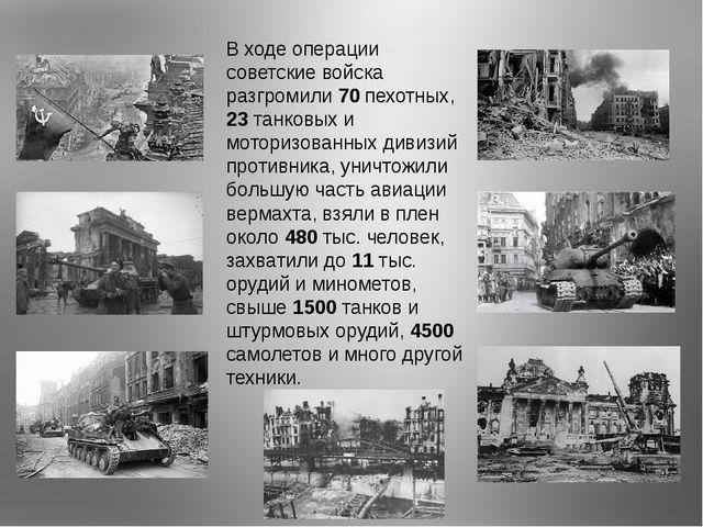 В ходе операции советские войска разгромили 70 пехотных, 23 танковых и мотори...