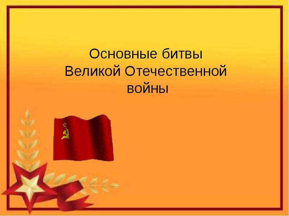 Основные битвы Великой Отечественной войны