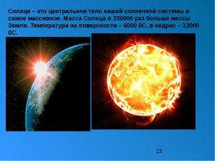 Солнце – это центральное тело нашей солнечной системы и самое массивное. Мас