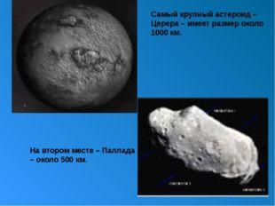 Самый крупный астероид – Церера – имеет размер около 1000 км. На втором мест