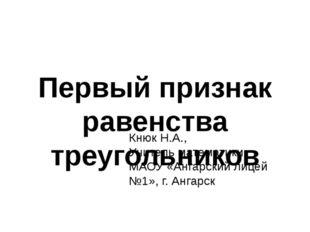 Первый признак равенства треугольников Кнюк Н.А., Учитель математики МАОУ «Ан