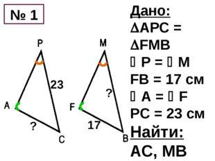Дано: АРС = FMB Р = М FB = 17 см А = F PC = 23 см Найти: АС, МВ 17 23 №