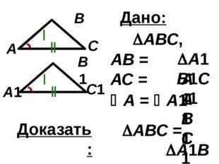 С1 В1 А1 С В А Дано: АВ = А1В1 А = А1 АВС, А1В1С1 АС = А1С1 Доказать: А