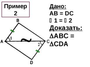 Дано: AB = DC 1 = 2 Доказать: ABC = CDA Пример 2 
