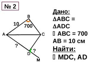Дано: АВС = ADC АВС = 700 АB = 10 см Найти: MDС, AD № 2 10 700 ? ?