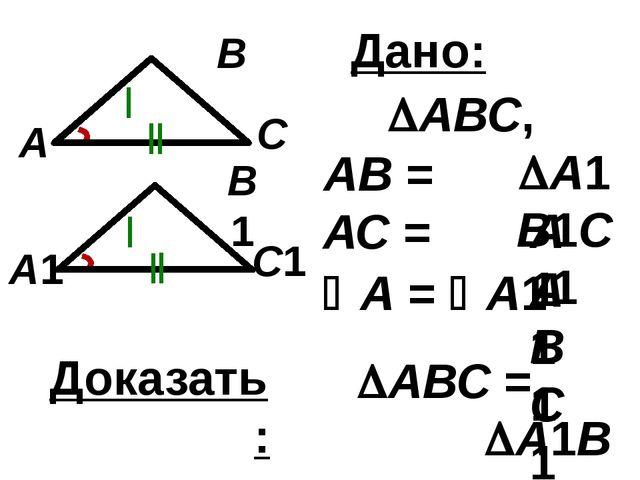 С1 В1 А1 С В А Дано: АВ = А1В1 А = А1 АВС, А1В1С1 АС = А1С1 Доказать: А...