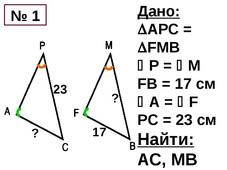 Дано: АРС = FMB Р = М FB = 17 см А = F PC = 23 см Найти: АС, МВ 17 23 №...