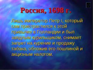 Россия, 1698 г. Лишь император Петр I, который сам пристрастился к этой привы