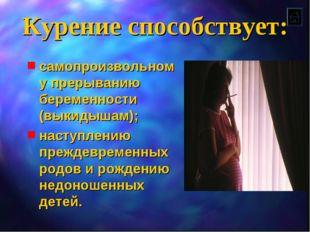 Курение способствует: самопроизвольному прерыванию беременности (выкидышам);
