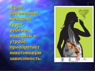 Если беременная женщина курит, ребенок, находясь в утробе, приобретает никот