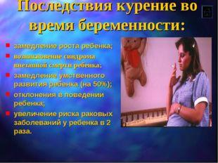 Последствия курение во время беременности: замедление роста ребенка; возникно
