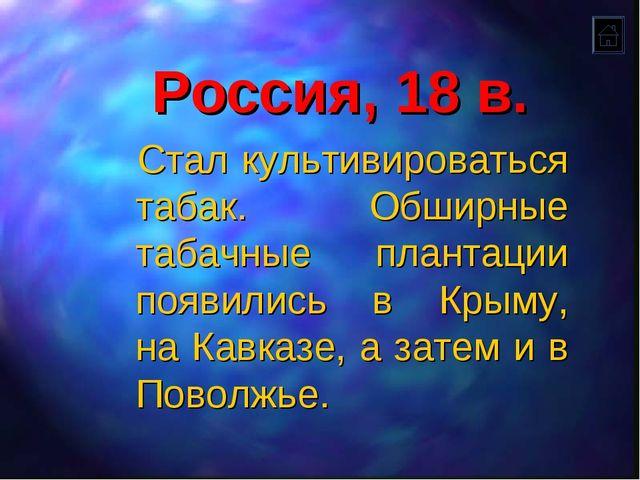 Россия, 18 в. Стал культивироваться табак. Обширные табачные плантации появил...
