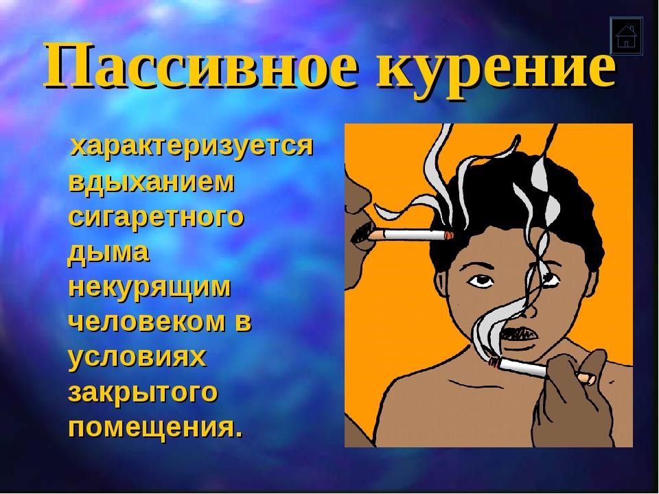 Пассивное курение характеризуется вдыханием сигаретного дыма некурящим челове...