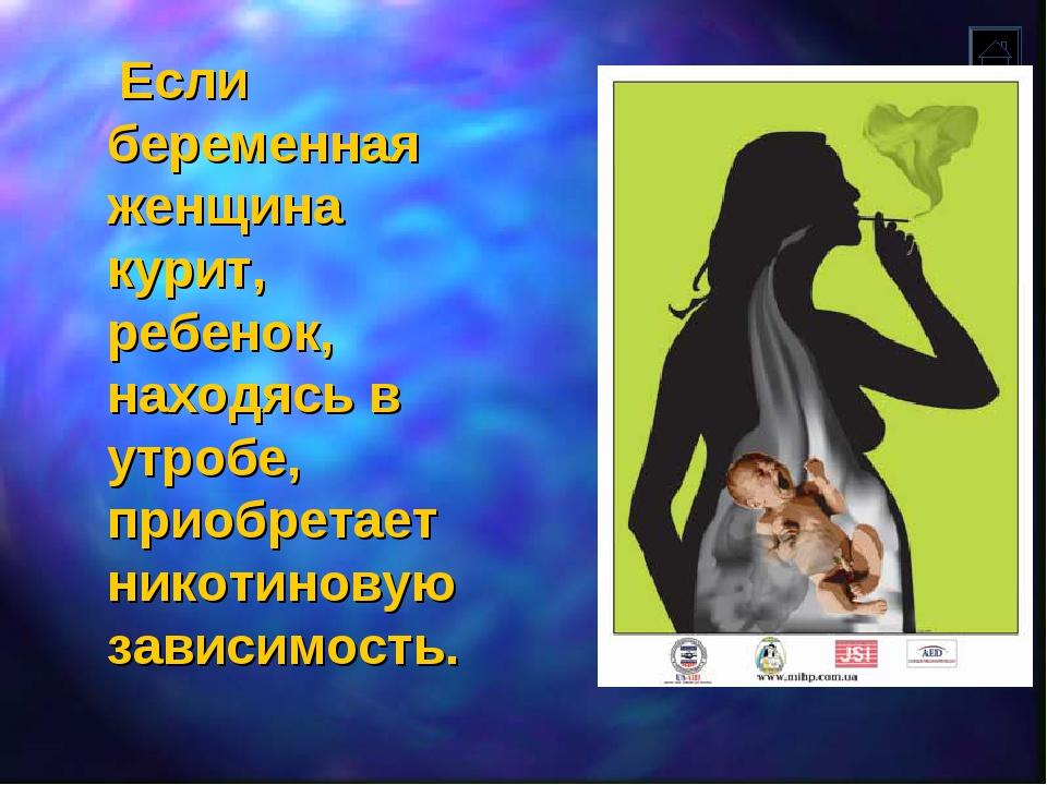Если беременная женщина курит, ребенок, находясь в утробе, приобретает никот...