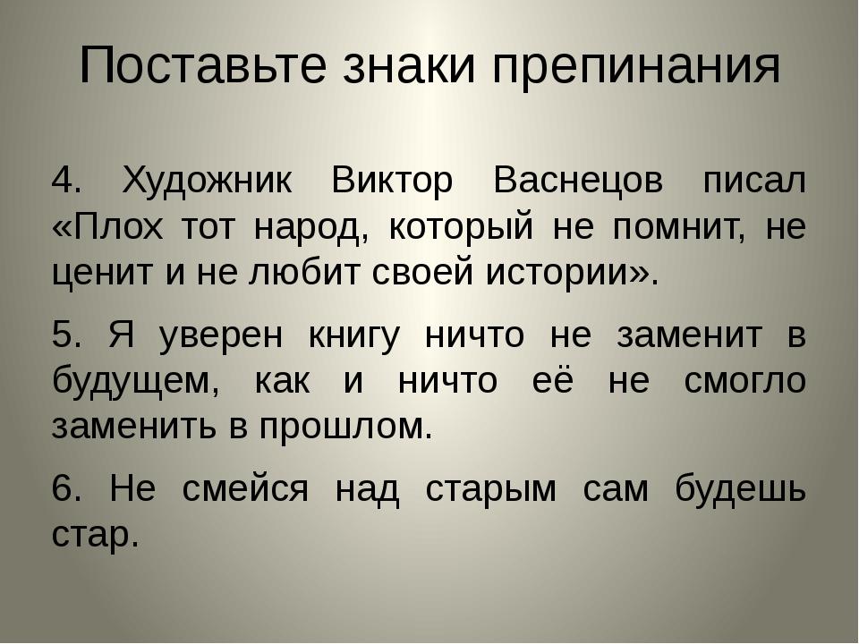Поставьте знаки препинания 4. Художник Виктор Васнецов писал «Плох тот народ,...