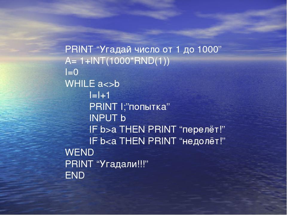 """PRINT """"Угадай число от 1 до 1000"""" A= 1+INT(1000*RND(1)) I=0 WHILE ab I=I+1 PR..."""