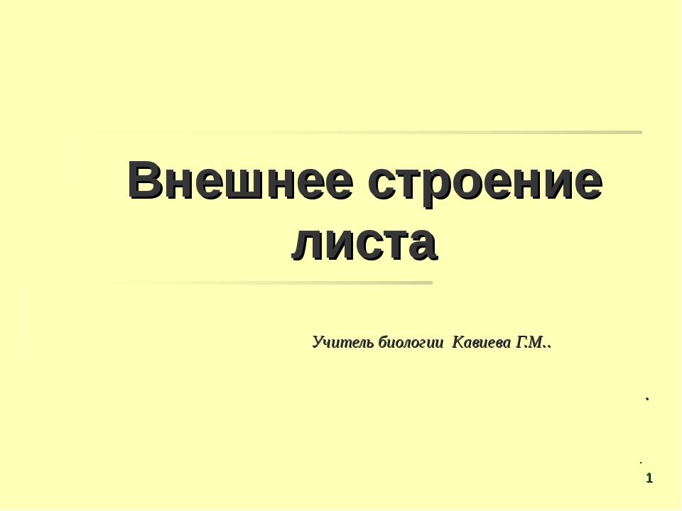 Внешнее строение листа Учитель биологии Кавиева Г.М..   . . *